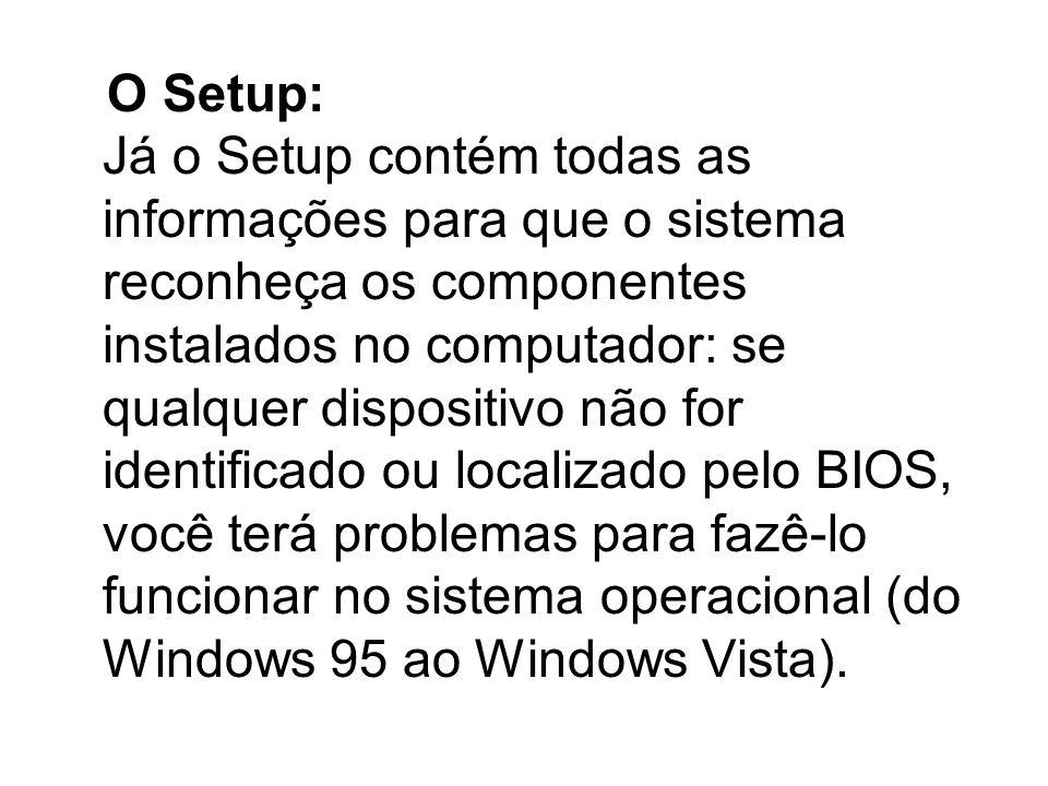 O Setup: Já o Setup contém todas as informações para que o sistema reconheça os componentes instalados no computador: se qualquer dispositivo não for