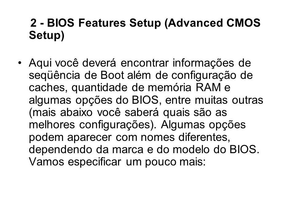 2 - BIOS Features Setup (Advanced CMOS Setup) Aqui você deverá encontrar informações de seqüência de Boot além de configuração de caches, quantidade d