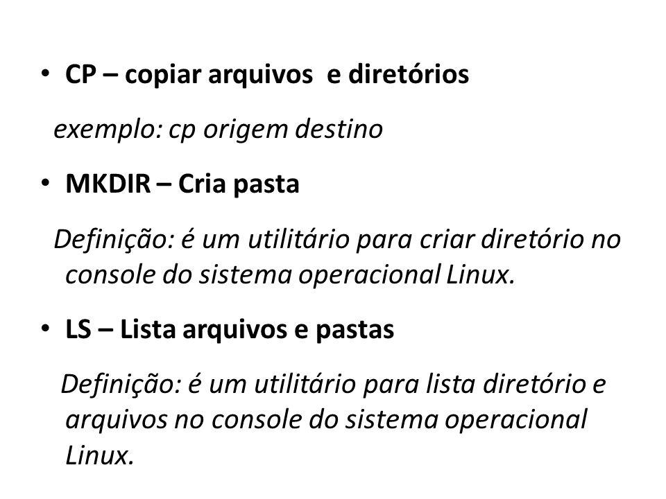 CP – copiar arquivos e diretórios exemplo: cp origem destino MKDIR – Cria pasta Definição: é um utilitário para criar diretório no console do sistema