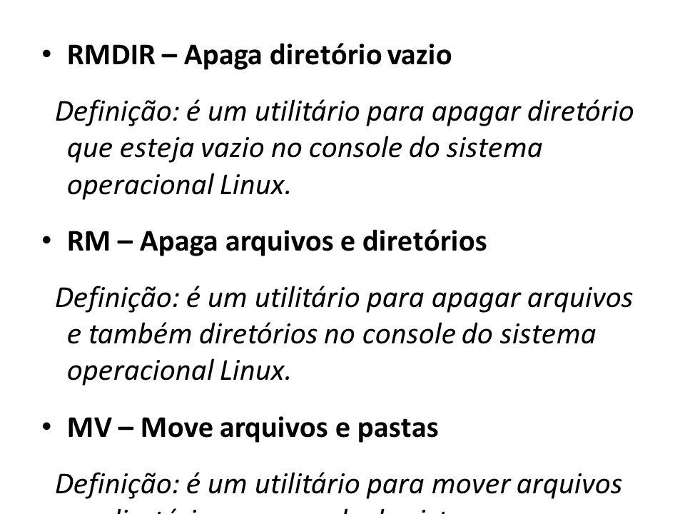 RMDIR – Apaga diretório vazio Definição: é um utilitário para apagar diretório que esteja vazio no console do sistema operacional Linux. RM – Apaga ar