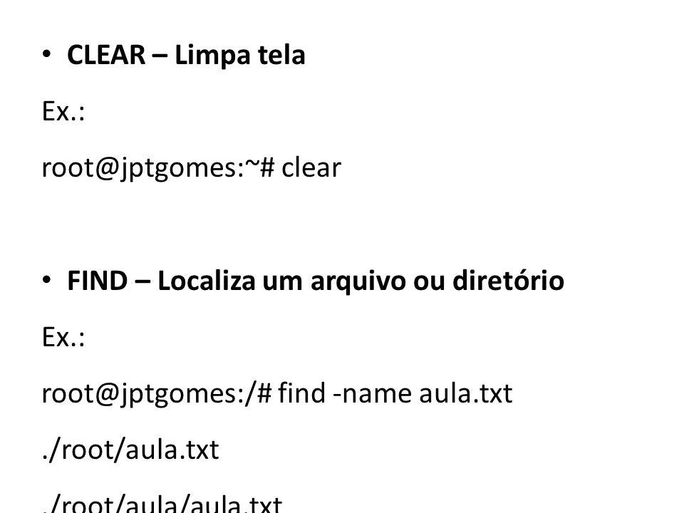CLEAR – Limpa tela Ex.: root@jptgomes:~# clear FIND – Localiza um arquivo ou diretório Ex.: root@jptgomes:/# find -name aula.txt./root/aula.txt./root/