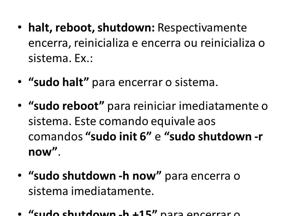 halt, reboot, shutdown: Respectivamente encerra, reinicializa e encerra ou reinicializa o sistema. Ex.: sudo halt para encerrar o sistema. sudo reboot