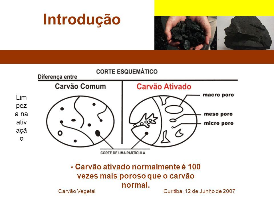 Curitiba, 12 de Junho de 2007Carvão Vegetal Introdução Carvão ativado normalmente é 100 vezes mais poroso que o carvão normal. Lim pez a na ativ açã o