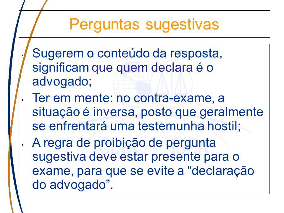 Perguntas sugestivas Sugerem o conteúdo da resposta, significam que quem declara é o advogado; Ter em mente: no contra-exame, a situação é inversa, po