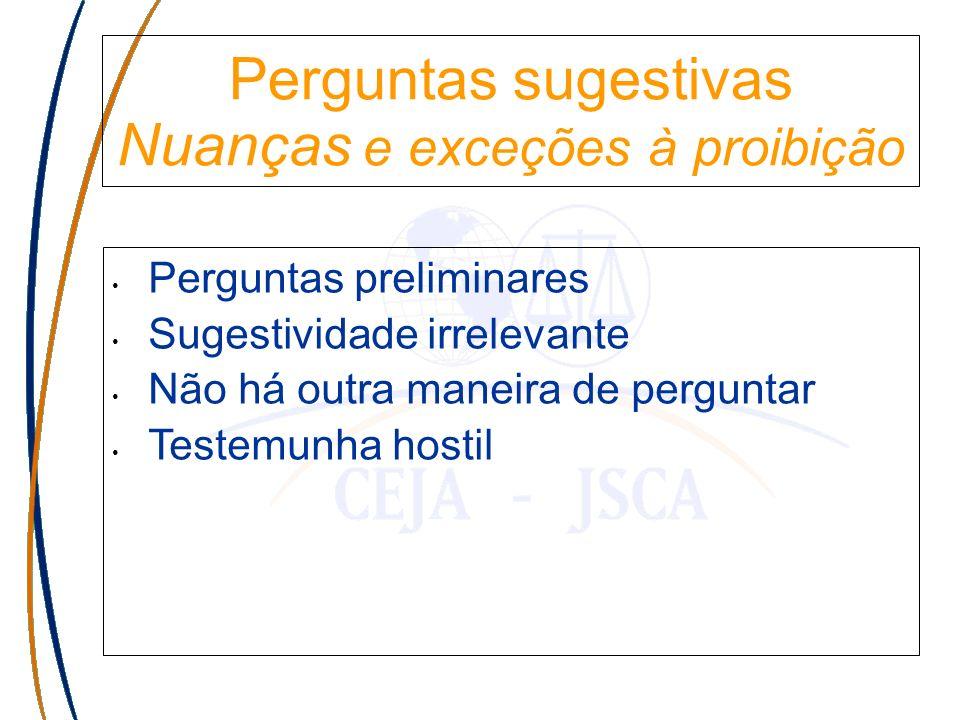 Perguntas sugestivas Nuanças e exceções à proibição Perguntas preliminares Sugestividade irrelevante Não há outra maneira de perguntar Testemunha hostil