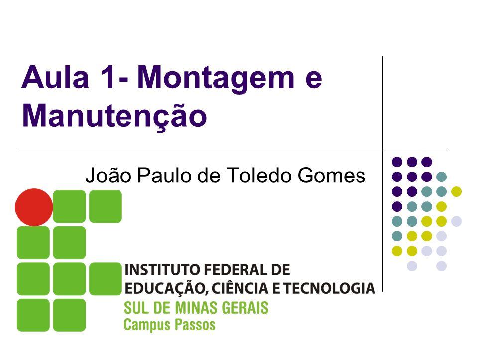 Aula 1- Montagem e Manutenção João Paulo de Toledo Gomes