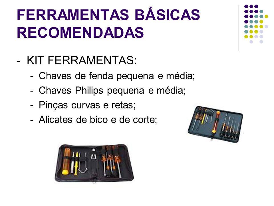 FERRAMENTAS BÁSICAS RECOMENDADAS -KIT FERRAMENTAS: -Chaves de fenda pequena e média; -Chaves Philips pequena e média; -Pinças curvas e retas; -Alicate