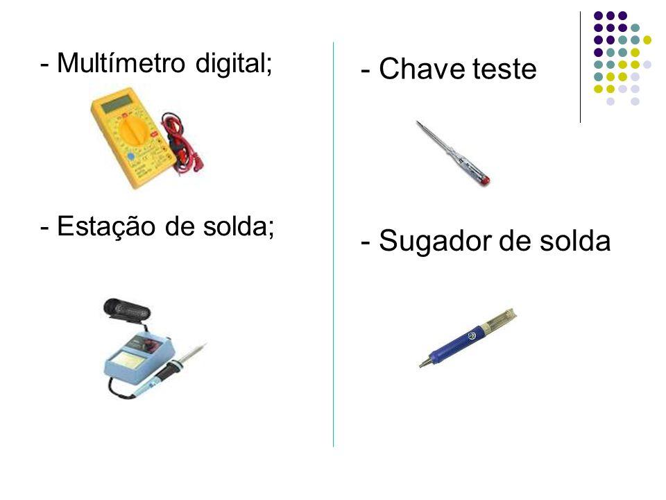 - Multímetro digital; - Estação de solda; - Chave teste; - Sugador de solda;