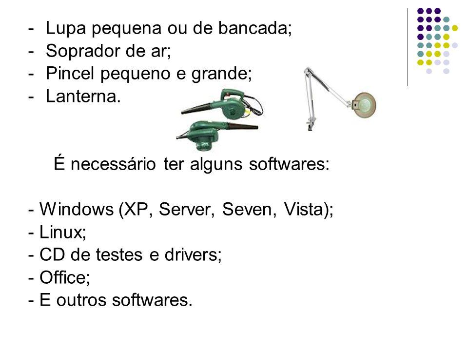 -Lupa pequena ou de bancada; -Soprador de ar; -Pincel pequeno e grande; -Lanterna. É necessário ter alguns softwares: - Windows (XP, Server, Seven, Vi