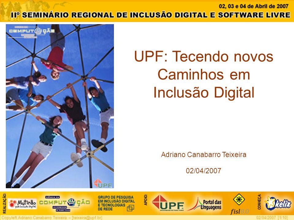 Copyleft Adriano Canabarro Teixeira – [teixeira@upf.br]02/04/2007 [1/10] UPF: Tecendo novos Caminhos em Inclusão Digital Adriano Canabarro Teixeira 02/04/2007