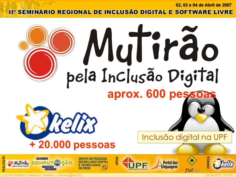 Copyleft Adriano Canabarro Teixeira – [teixeira@upf.br]02/04/2007 [10/10] Inclusão digital na UPF aprox. 600 pessoas + 20.000 pessoas