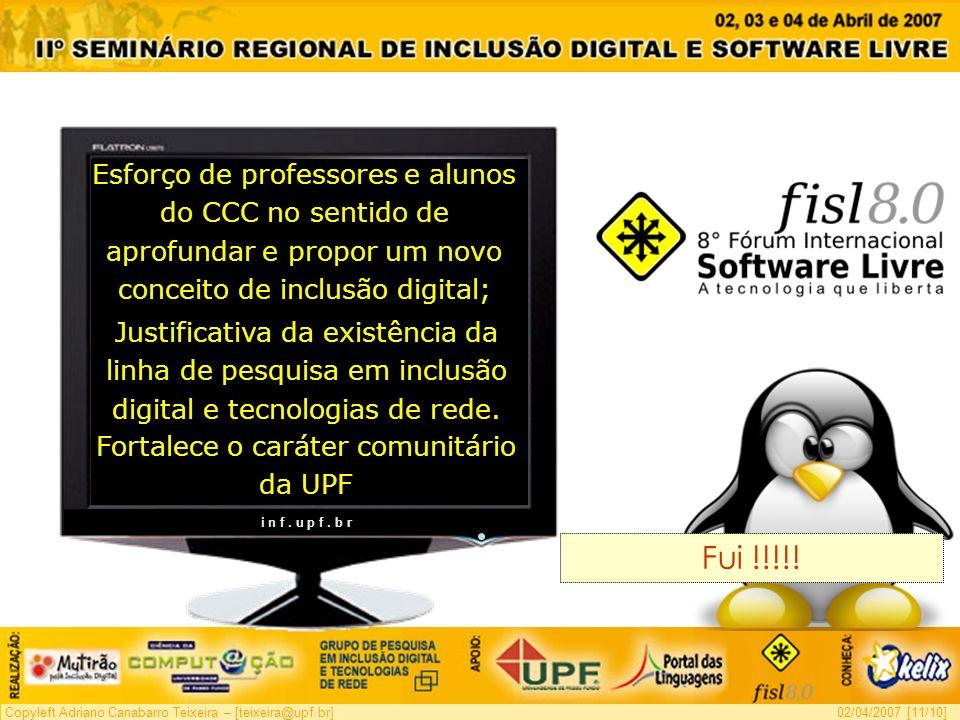 Copyleft Adriano Canabarro Teixeira – [teixeira@upf.br]02/04/2007 [11/10] Fui !!!!! i n f. u p f. b r Esforço de professores e alunos do CCC no sentid