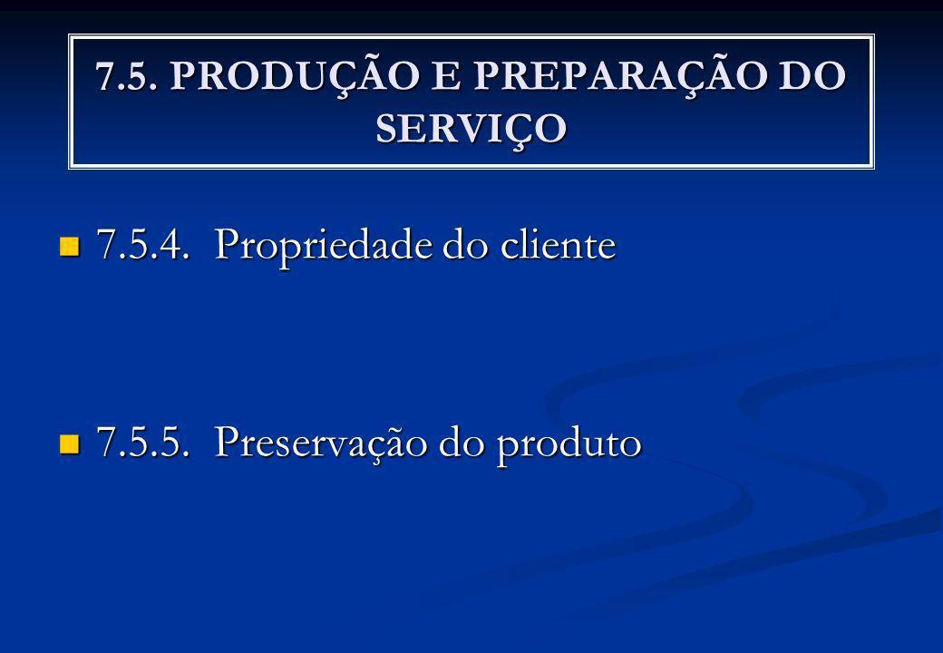 7.5. PRODUÇÃO E PREPARAÇÃO DO SERVIÇO 7.5.4. Propriedade do cliente 7.5.4. Propriedade do cliente 7.5.5. Preservação do produto 7.5.5. Preservação do