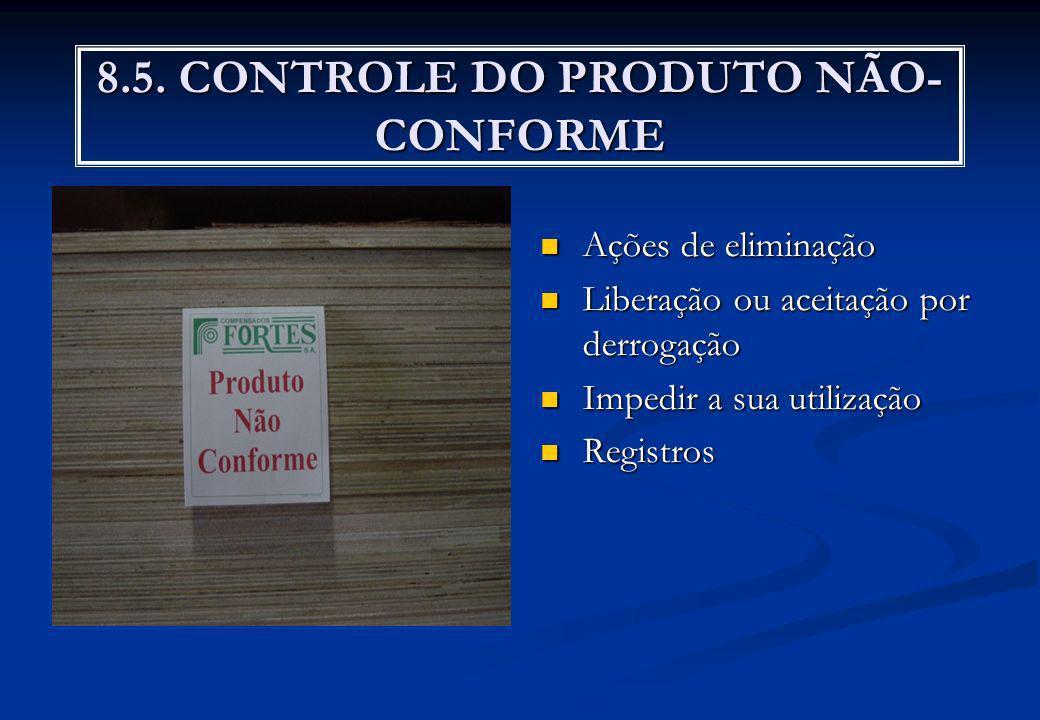 8.5. CONTROLE DO PRODUTO NÃO- CONFORME Ações de eliminação Liberação ou aceitação por derrogação Impedir a sua utilização Registros