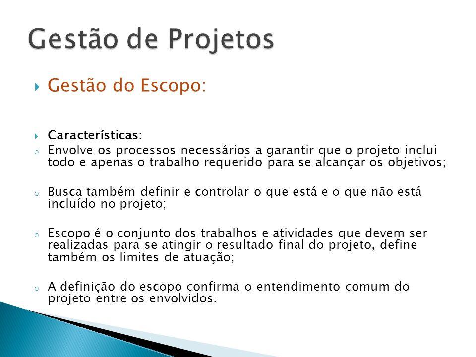 Gestão do Escopo: Características: o Envolve os processos necessários a garantir que o projeto inclui todo e apenas o trabalho requerido para se alcan