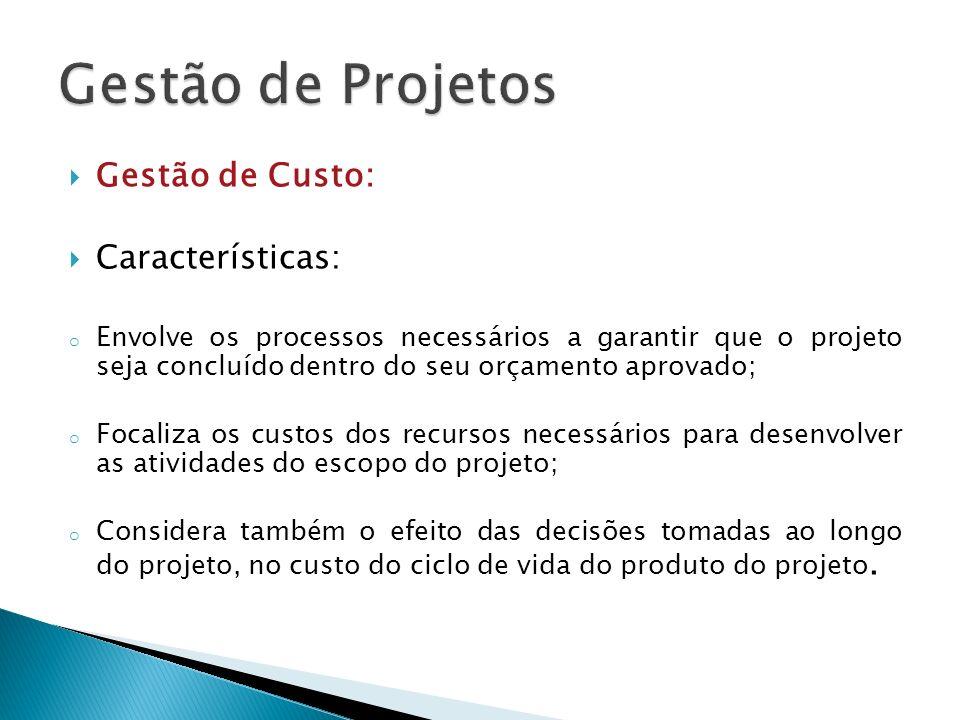 Gestão de Custo: Características: o Envolve os processos necessários a garantir que o projeto seja concluído dentro do seu orçamento aprovado; o Focal