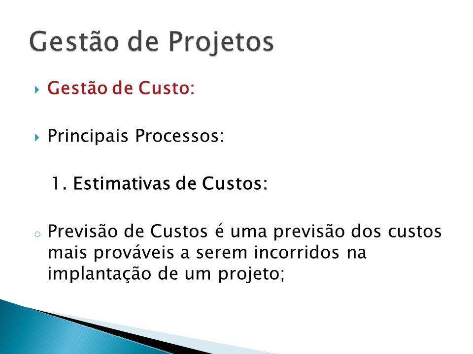 Gestão de Custo: Principais Processos: 1. Estimativas de Custos: o Previsão de Custos é uma previsão dos custos mais prováveis a serem incorridos na i