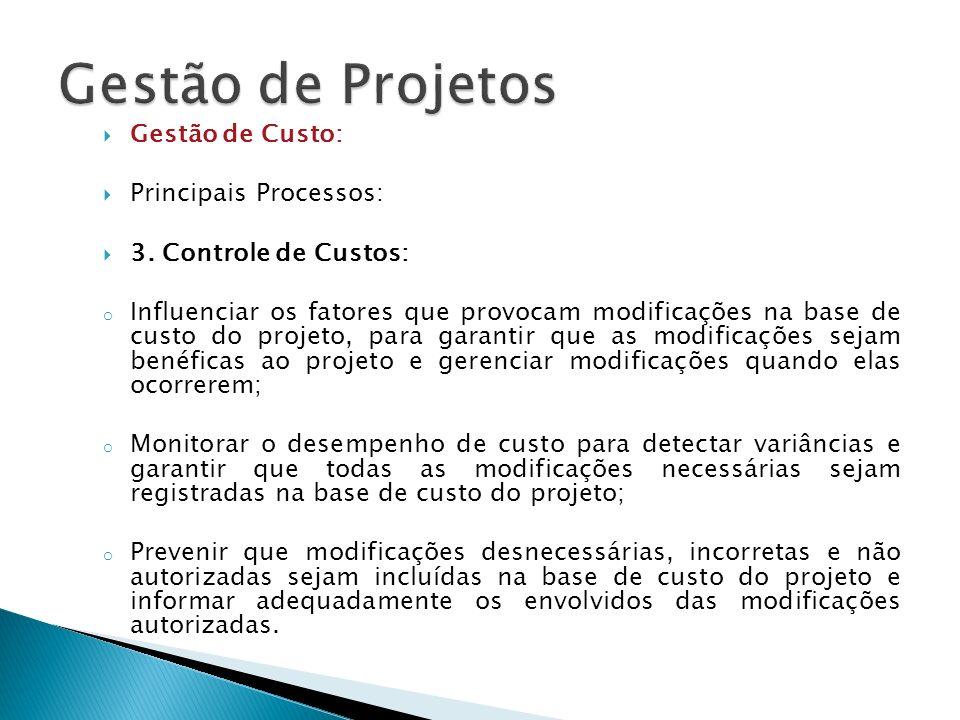 Gestão de Custo: Principais Processos: 3. Controle de Custos: o Influenciar os fatores que provocam modificações na base de custo do projeto, para gar