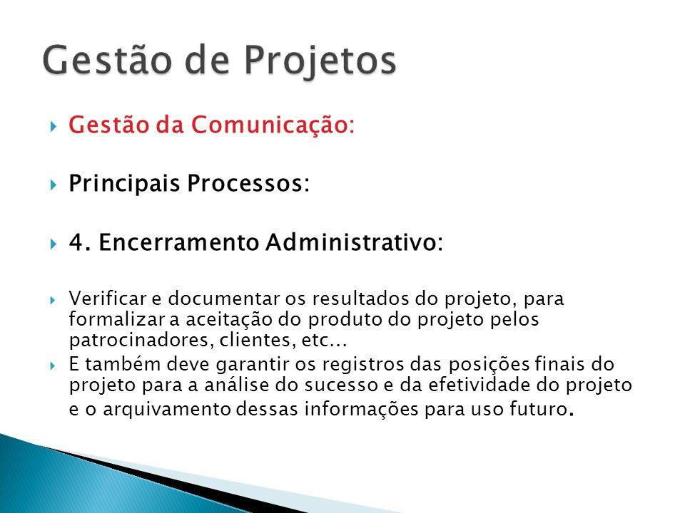 Gestão da Comunicação: Principais Processos: 4. Encerramento Administrativo: Verificar e documentar os resultados do projeto, para formalizar a aceita
