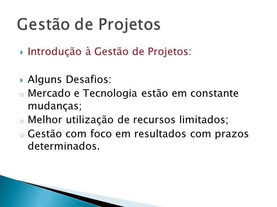 Introdução à Gestão de Projetos: Alguns Desafios: o Mercado e Tecnologia estão em constante mudanças; o Melhor utilização de recursos limitados; o Ges