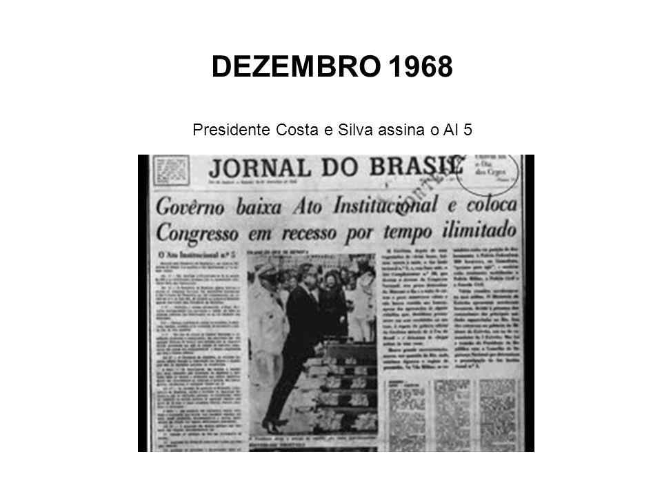DEZEMBRO 1968 Presidente Costa e Silva assina o AI 5