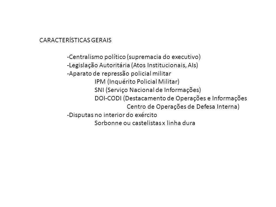 CARACTERÍSTICAS GERAIS -Centralismo político (supremacia do executivo) -Legislação Autoritária (Atos Institucionais, AIs) -Aparato de repressão polici