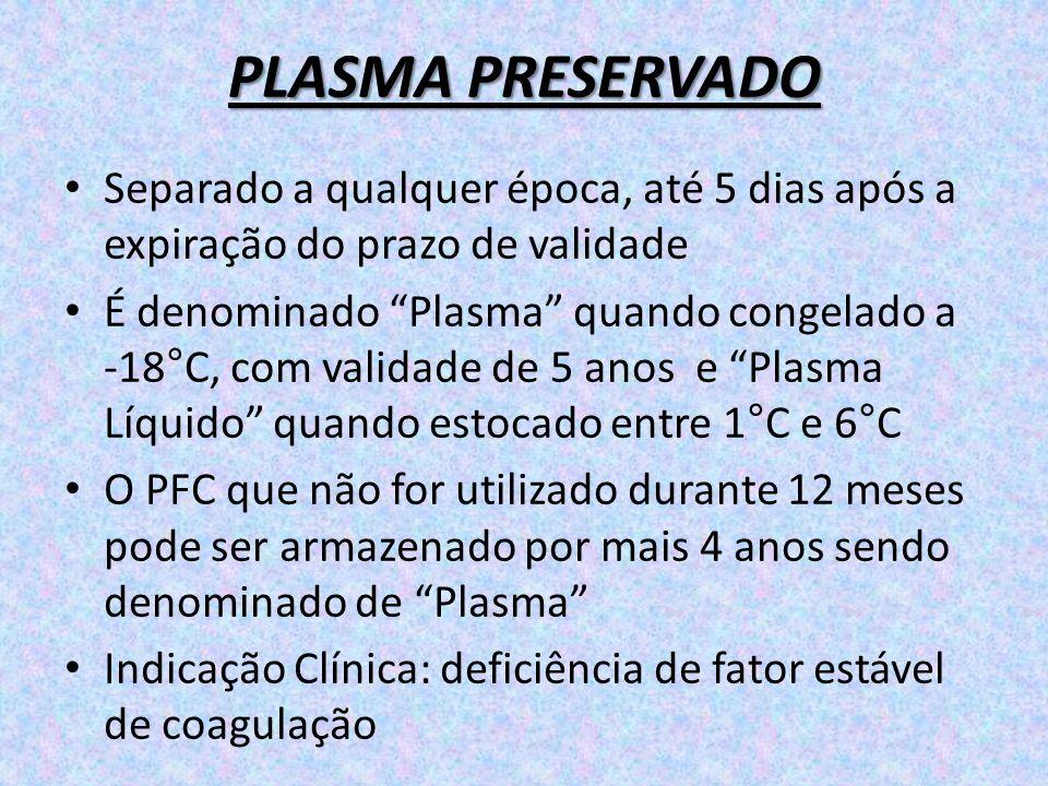 PLASMA PRESERVADO Separado a qualquer época, até 5 dias após a expiração do prazo de validade É denominado Plasma quando congelado a -18°C, com valida