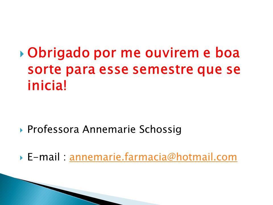 Obrigado por me ouvirem e boa sorte para esse semestre que se inicia! Professora Annemarie Schossig E-mail : annemarie.farmacia@hotmail.comannemarie.f
