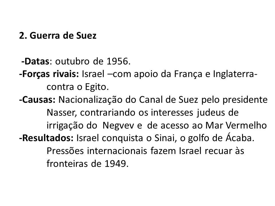 2. Guerra de Suez -Datas: outubro de 1956. -Forças rivais: Israel –com apoio da França e Inglaterra- contra o Egito. -Causas: Nacionalização do Canal