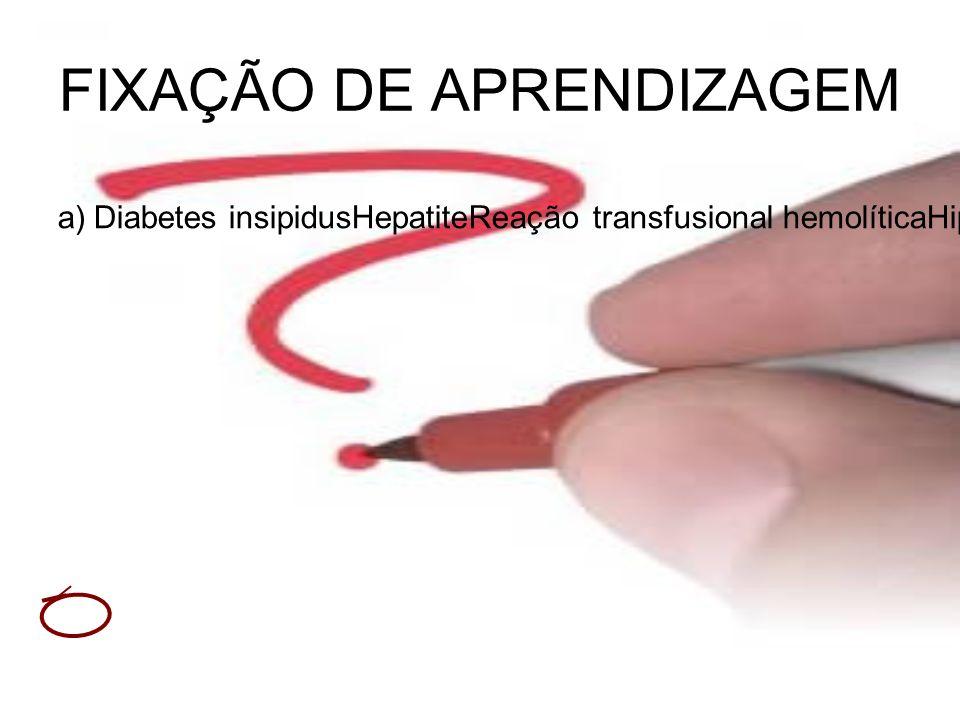 FIXAÇÃO DE APRENDIZAGEM a)Diabetes insipidusHepatiteReação transfusional hemolíticaHipertensão Arterial Sistêmica