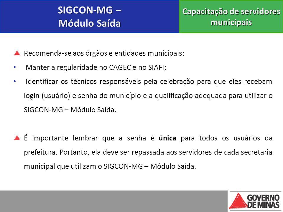 SIGCON-MG – Módulo Saída Capacitação de servidores municipais Recomenda-se aos órgãos e entidades municipais: Manter a regularidade no CAGEC e no SIAF