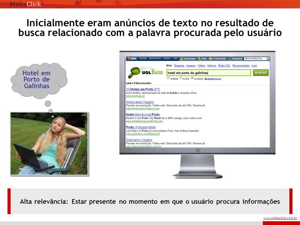 www.midiaclick.com.br Hotel em Porto de Galinhas Inicialmente eram anúncios de texto no resultado de busca relacionado com a palavra procurada pelo usuário Alta relevância: Estar presente no momento em que o usuário procura informações