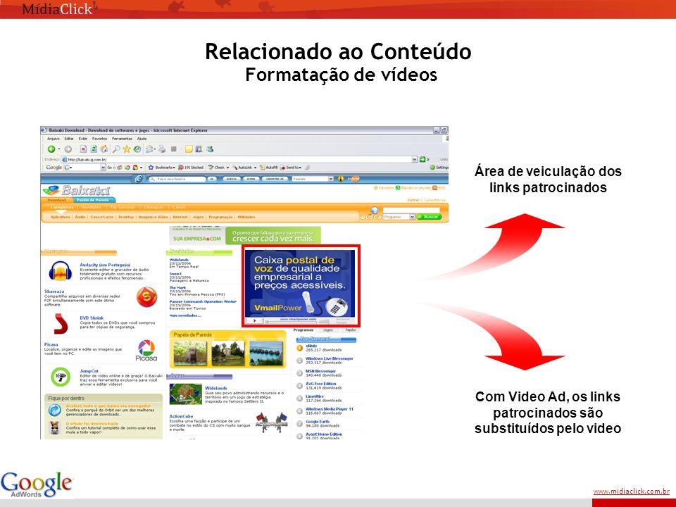 www.midiaclick.com.br Área de veiculação dos links patrocinados Com Video Ad, os links patrocinados são substituídos pelo video Relacionado ao Conteúdo Formatação de vídeos