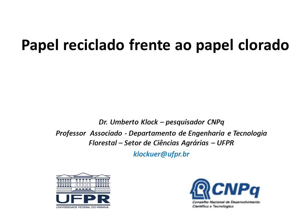 Papel reciclado frente ao papel clorado Dr. Umberto Klock – pesquisador CNPq Professor Associado - Departamento de Engenharia e Tecnologia Florestal –