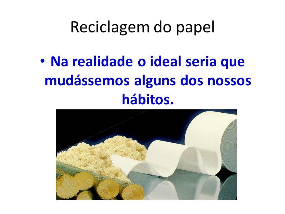 Reciclagem do papel Na realidade o ideal seria que mudássemos alguns dos nossos hábitos.
