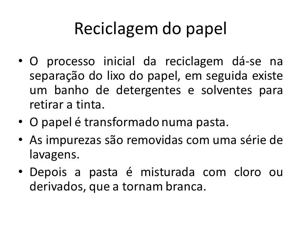 Reciclagem do papel O processo inicial da reciclagem dá-se na separação do lixo do papel, em seguida existe um banho de detergentes e solventes para r