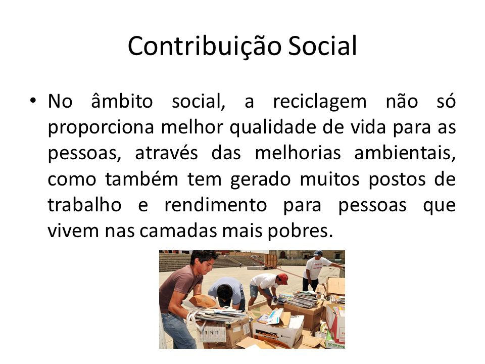 Contribuição Social No âmbito social, a reciclagem não só proporciona melhor qualidade de vida para as pessoas, através das melhorias ambientais, como