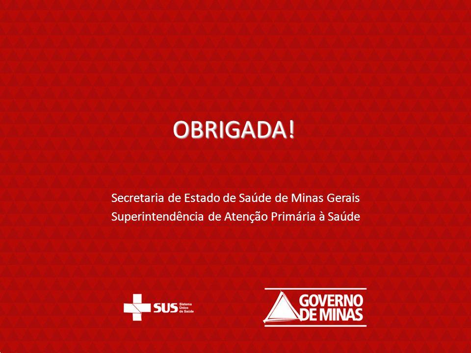 OBRIGADA! Secretaria de Estado de Saúde de Minas Gerais Superintendência de Atenção Primária à Saúde