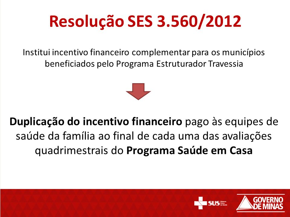 Resolução SES 3.560/2012 Institui incentivo financeiro complementar para os municípios beneficiados pelo Programa Estruturador Travessia Duplicação do incentivo financeiro pago às equipes de saúde da família ao final de cada uma das avaliações quadrimestrais do Programa Saúde em Casa
