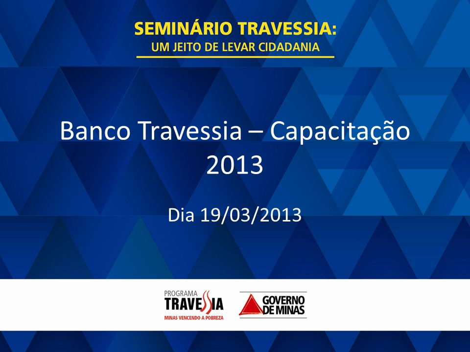 GOVERNO DE MINAS BANCO TRAVESSIA Banco Travessia – Capacitação 2013 Boas vindas.