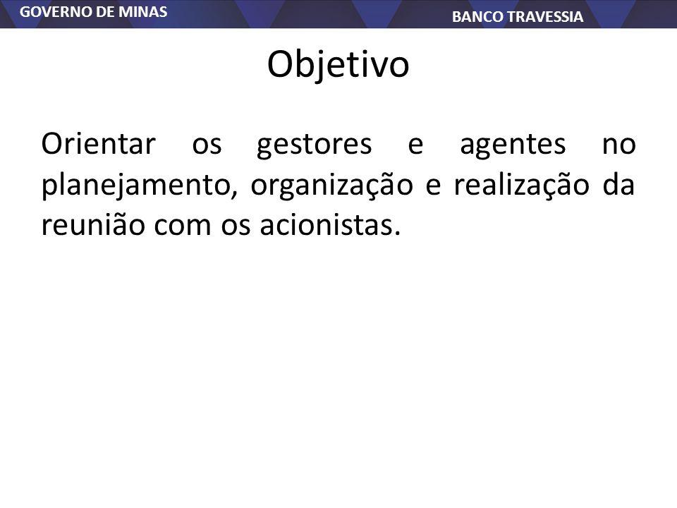 GOVERNO DE MINAS BANCO TRAVESSIA Objetivo Orientar os gestores e agentes no planejamento, organização e realização da reunião com os acionistas.