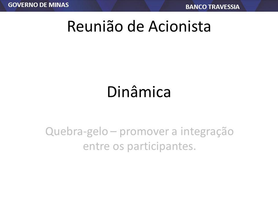GOVERNO DE MINAS BANCO TRAVESSIA Reunião de Acionista Quebra-gelo – promover a integração entre os participantes. Dinâmica