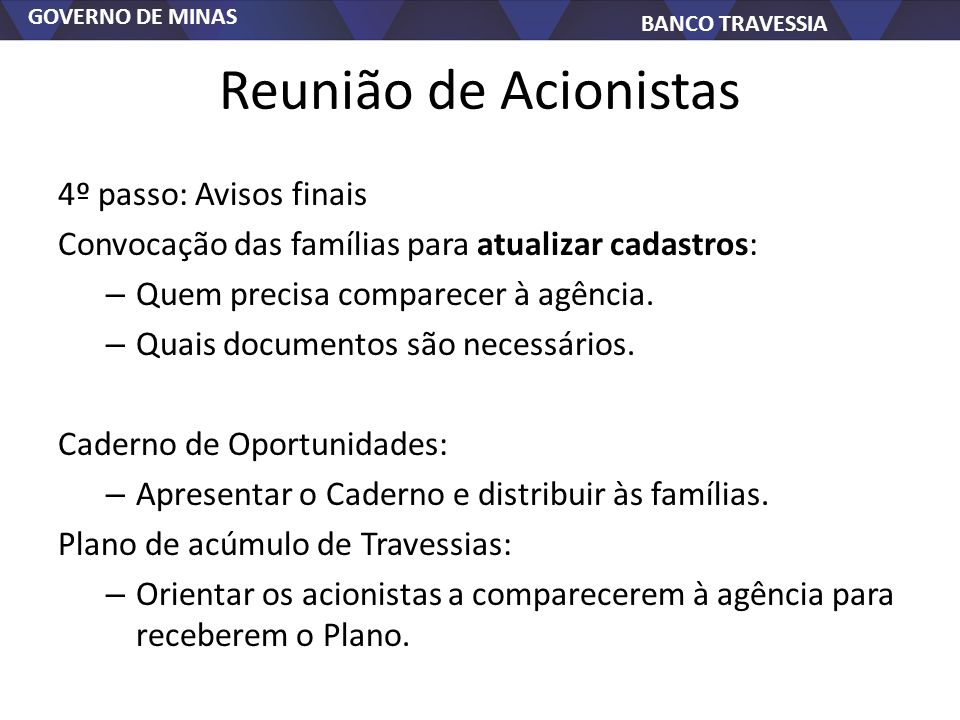 GOVERNO DE MINAS BANCO TRAVESSIA Reunião de Acionistas 4º passo: Avisos finais Convocação das famílias para atualizar cadastros: – Quem precisa comparecer à agência.