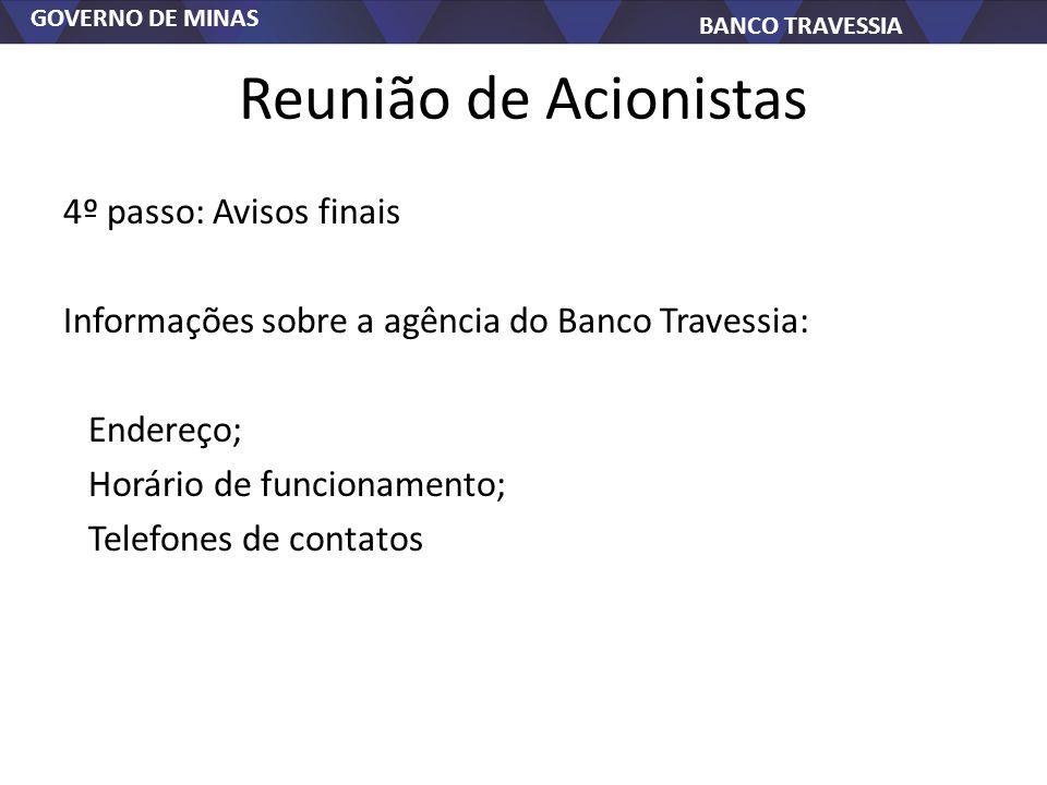 GOVERNO DE MINAS BANCO TRAVESSIA Reunião de Acionistas 4º passo: Avisos finais Informações sobre a agência do Banco Travessia: Endereço; Horário de fu