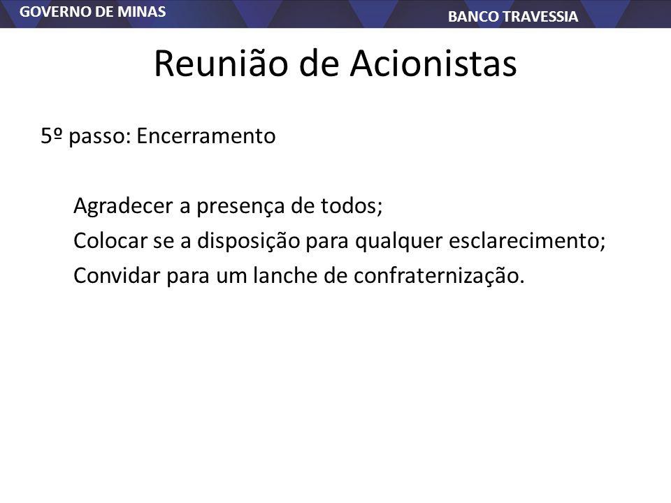 GOVERNO DE MINAS BANCO TRAVESSIA Reunião de Acionistas 5º passo: Encerramento Agradecer a presença de todos; Colocar se a disposição para qualquer esc