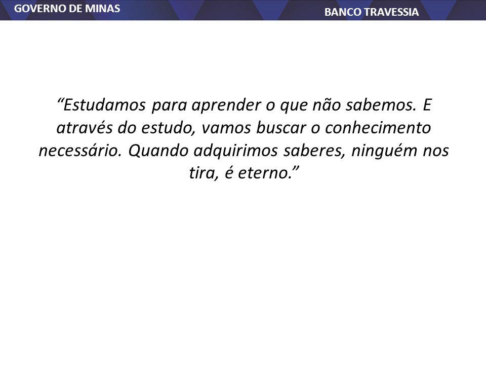 GOVERNO DE MINAS BANCO TRAVESSIA Estudamos para aprender o que não sabemos. E através do estudo, vamos buscar o conhecimento necessário. Quando adquir