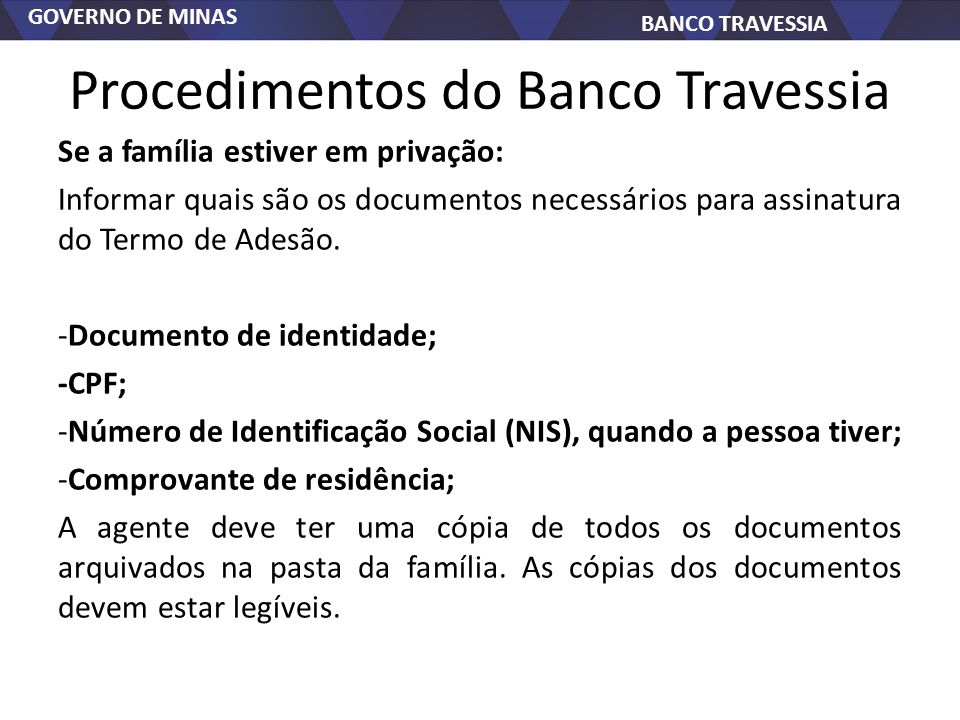 GOVERNO DE MINAS BANCO TRAVESSIA Procedimentos do Banco Travessia Se a família estiver em privação: Informar quais são os documentos necessários para assinatura do Termo de Adesão.