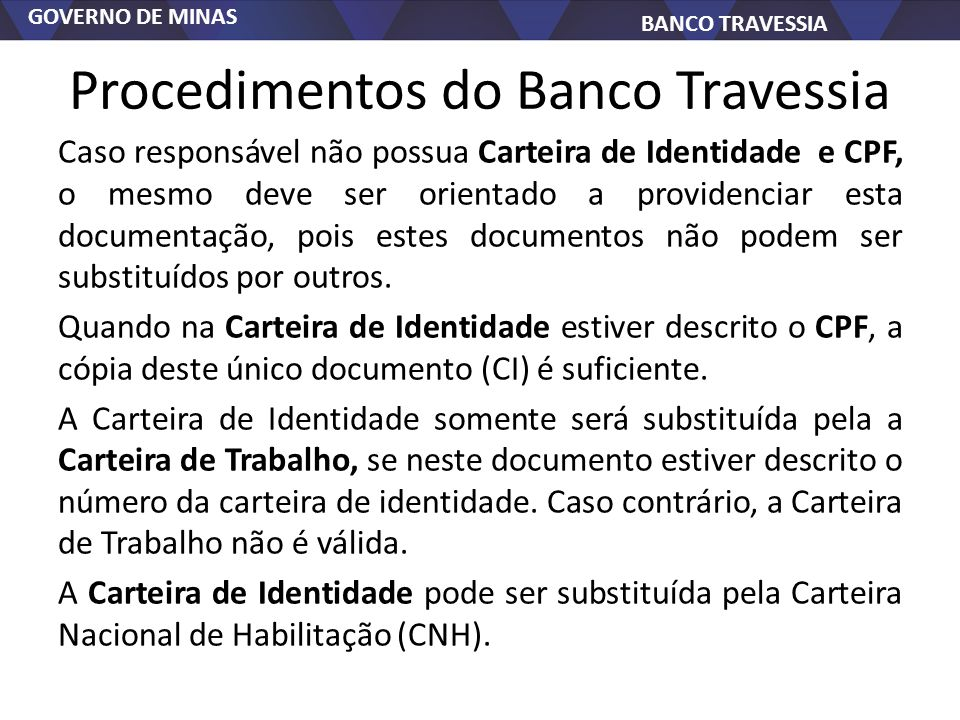 GOVERNO DE MINAS BANCO TRAVESSIA Procedimentos do Banco Travessia Caso responsável não possua Carteira de Identidade e CPF, o mesmo deve ser orientado a providenciar esta documentação, pois estes documentos não podem ser substituídos por outros.