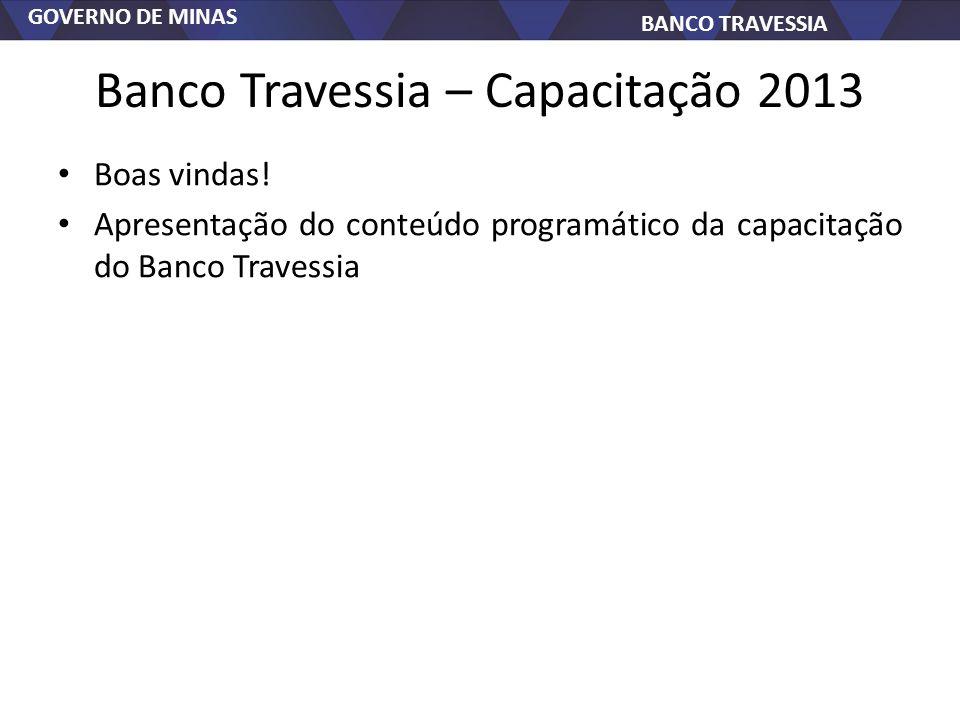 GOVERNO DE MINAS BANCO TRAVESSIA Banco Travessia – Capacitação 2013 Boas vindas! Apresentação do conteúdo programático da capacitação do Banco Travess