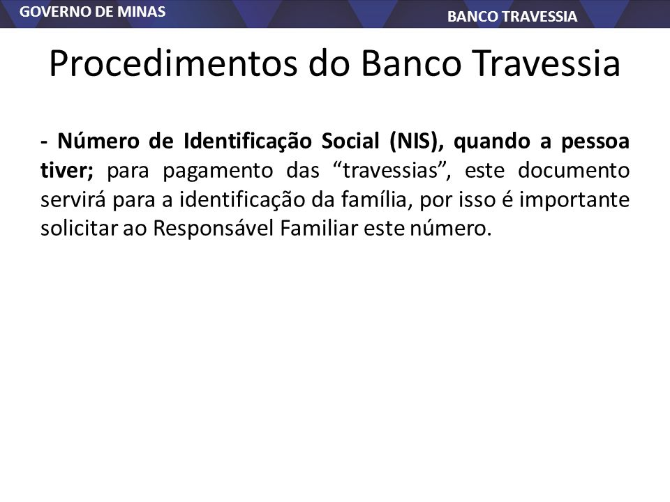 GOVERNO DE MINAS BANCO TRAVESSIA Procedimentos do Banco Travessia - Número de Identificação Social (NIS), quando a pessoa tiver; para pagamento das travessias, este documento servirá para a identificação da família, por isso é importante solicitar ao Responsável Familiar este número.